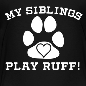 My Siblings Play Ruff - Toddler Premium T-Shirt
