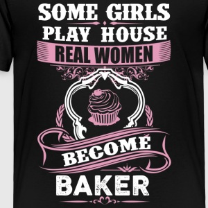 Some Girls Play House Real Women Become Baker - Toddler Premium T-Shirt