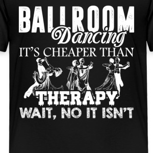 Ballroom Dancing Not Cheaper Than Therapy Shirt - Toddler Premium T-Shirt