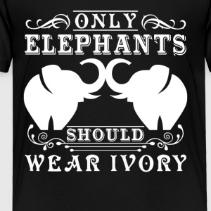 Only Elephants Should Wear Ivory Shirt - Toddler Premium T-Shirt