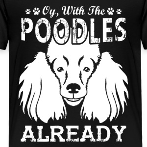 Women's Oy With The Poodles Already Shirt - Toddler Premium T-Shirt