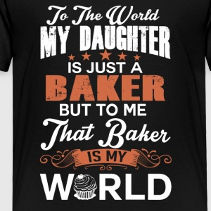 To The World My Daughter Is Just A Baker - Toddler Premium T-Shirt
