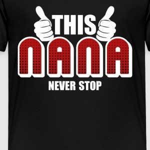 Nana Never Stop Shirt - Toddler Premium T-Shirt