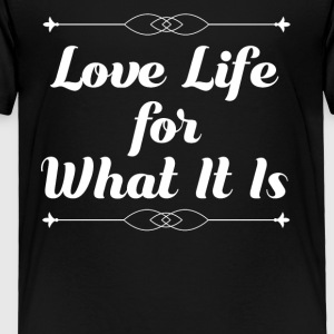Love Life for What It Is - Toddler Premium T-Shirt