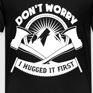 Don't Worry I Hugged It First Logger - Toddler Premium T-Shirt