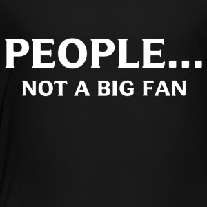 People Not A Big Fan - Toddler Premium T-Shirt