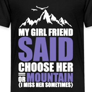 My Girl Friend Said Choose her Or Moutain - Toddler Premium T-Shirt