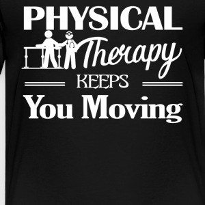 Physical Therapy Keeps You Moving Shirt - Toddler Premium T-Shirt