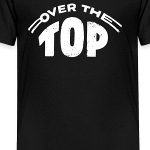 Over The Top - Toddler Premium T-Shirt