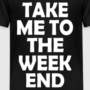 TO THE WEEKEND - Toddler Premium T-Shirt
