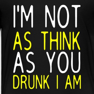 I'm Not As Think As You Drunk I Am - Toddler Premium T-Shirt