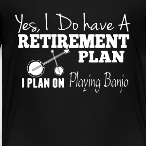 Retirement Plan On Playing Banjo Shirt - Toddler Premium T-Shirt
