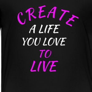 create a life you love to live - Toddler Premium T-Shirt