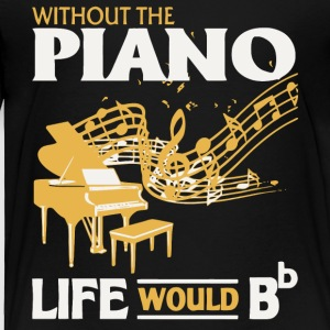 Without The Piano Life Would Bb T Shirt - Toddler Premium T-Shirt