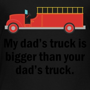 My Dad's Truck Is Bigger Firefighter - Toddler Premium T-Shirt
