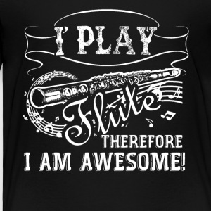 I Play Flute Therefore I Am Awesome - Toddler Premium T-Shirt
