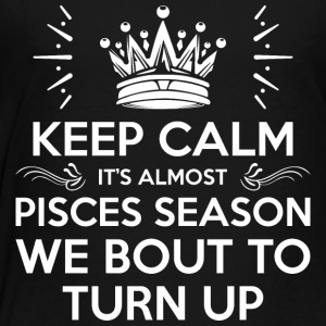 Keep Calm Almost Pisces Season We Bout Turn Up - Toddler Premium T-Shirt
