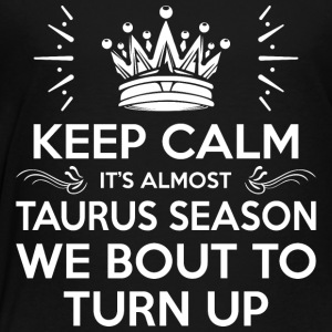 Keep Calm Its Almost Taurus Season Bout To Turn Up - Toddler Premium T-Shirt