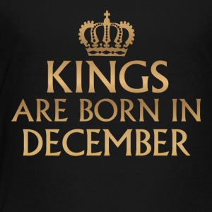 Kings are Born in December - Toddler Premium T-Shirt