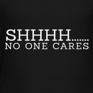 Shhhhh.... no one cares - Toddler Premium T-Shirt
