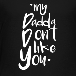 my dadda dont like you - Toddler Premium T-Shirt