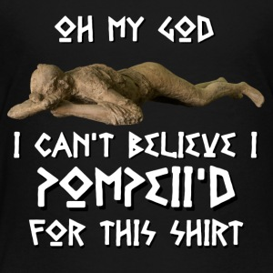 I Can't Believe I Pompeii'd For This - Toddler Premium T-Shirt