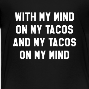 With My Mind On My Tacos And My Tacos On My Mind - Toddler Premium T-Shirt