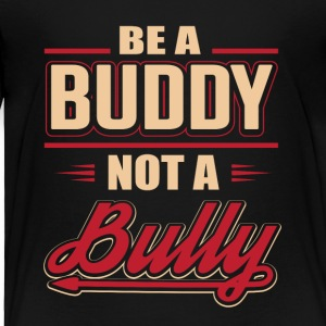 Be A Buddy Not A Bully - Toddler Premium T-Shirt
