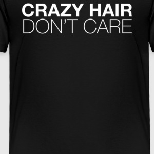Crazy Hair Don t Care - Toddler Premium T-Shirt