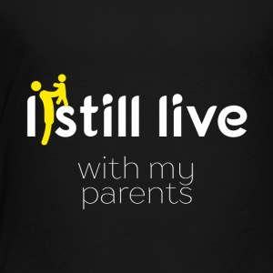 I still live with my parents - Toddler Premium T-Shirt
