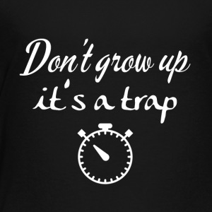 Don't grow up, it's a trap - Toddler Premium T-Shirt