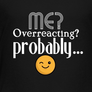 Me, overreacting? Probably... - Toddler Premium T-Shirt
