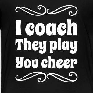 I coach they play you cheer - Toddler Premium T-Shirt