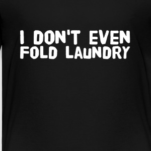I don't even fold laundry - Toddler Premium T-Shirt