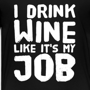 I drink wine like it's my job - Toddler Premium T-Shirt
