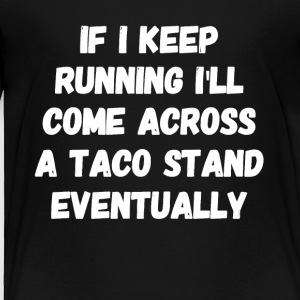 If I keep running I'll come across a taco stand ev - Toddler Premium T-Shirt
