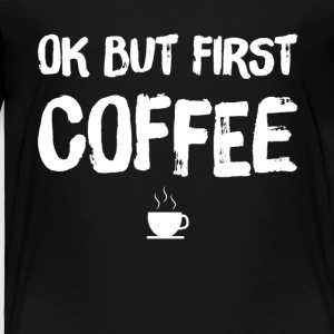 Ok but first coffee - Toddler Premium T-Shirt