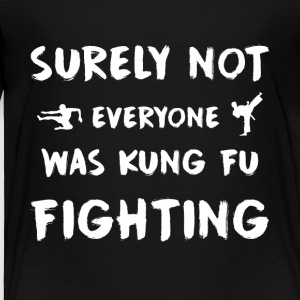 Surely not everyone was kung fu fighting - Toddler Premium T-Shirt