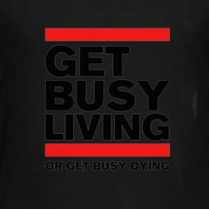 Get Busy Living or get busy dying - Toddler Premium T-Shirt