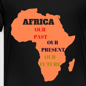 Africa Is OurPast Present Future - Toddler Premium T-Shirt
