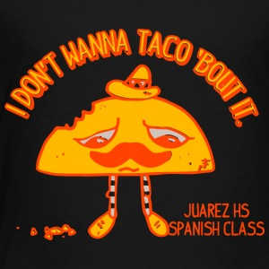 I DON T WANNA TACO BOUT IT - Toddler Premium T-Shirt