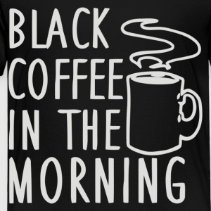Black Coffee In The Morning - Toddler Premium T-Shirt
