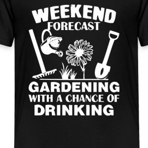 Weekend Forecast Gardening With A Chance Of Drinki - Toddler Premium T-Shirt