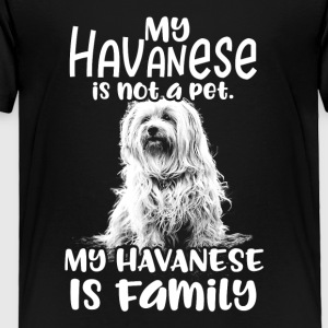 My Havanese is not a pet. My Havanese is Family - Toddler Premium T-Shirt