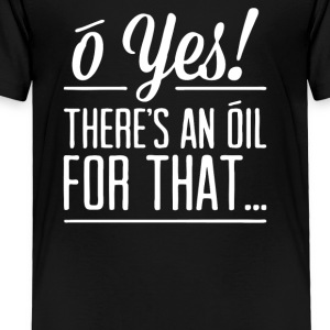 There s an oil for that - Toddler Premium T-Shirt