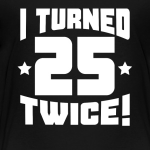 I Turned 25 Twice! Funny 50th Birthday - Toddler Premium T-Shirt