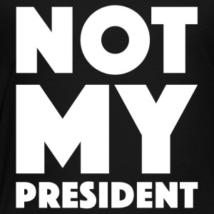 NOT MY PRESIDENT - Toddler Premium T-Shirt