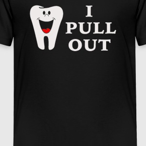 I Pull Out Tooth - Toddler Premium T-Shirt