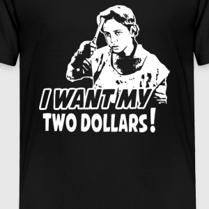 I WANT MY TWO DOLLARS - Toddler Premium T-Shirt