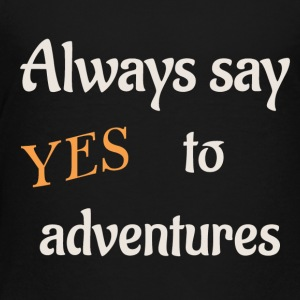 always say yes to adventures - Toddler Premium T-Shirt